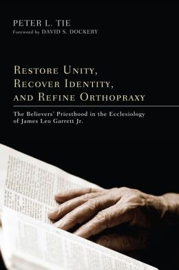 Restore Unity, Recover Identity, and Refine Orthopraxy: The Believers' Priesthood in the Ecclesiology of James Leo Garrett Jr.