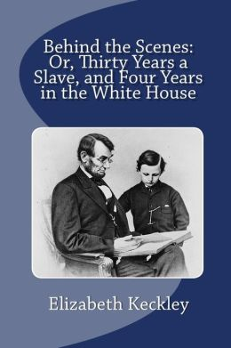 Behind the Scenes: Or, Thirty Years a Slave, and Four Years in the White House