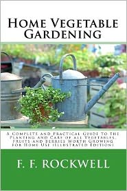 Home Vegetable Gardening: A Complete and Practical Guide to the Planting and Care of All Vegetables, Fruits and Berries Worth Growing for Home Use (il