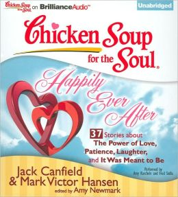Chicken Soup for the Soul: Happily Ever After - 37 Stories about the Power of Love, Patience, Laughter and It Was Meant to Be
