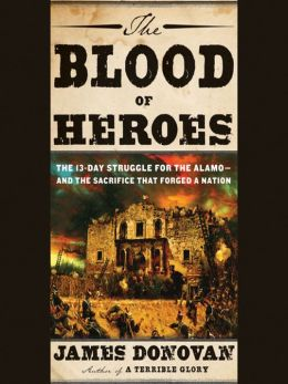 The Blood of Heroes: The 13-Day Struggle for the Alamo—and the Sacrifice That Forged a Nation