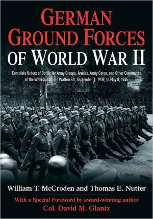 German Ground Forces of World War II: Complete Orders of Battle for Army Groups, Armies, Army Corps, and Other Commands of the Wehrmacht and Waffen SS, September 1, 1939, to May 8, 1945