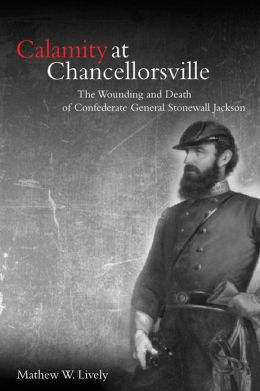 Calamity at Chancellorsville: The Wounding and Death of Confederate General Stonewall Jackson