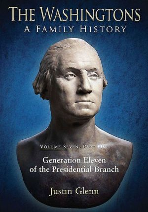 The Washingtons: A Family History: Volume Seven, Part One: Generation Eleven of the Presidential Branch