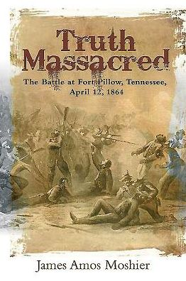 Truth Massacred: The Battle at Fort Pillow, Tennessee, April 12, 1864