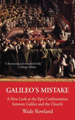 Galileo's Mistake: A New Look at the Epic Confrontation between Galileo and the Church