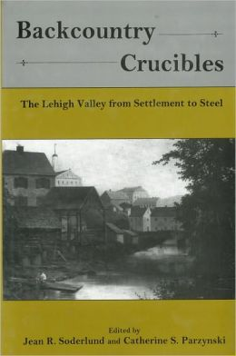 Backcountry Crucibles: The Lehigh Valley from Settlement to Steel