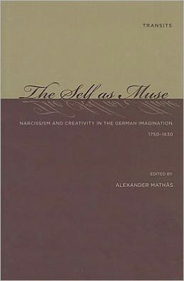 The Self as Muse: Narcissism and Creativity in the German Imagination 1750-1830