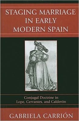 Staging Marriage in Early Modern Spain: Conjugal Doctrine in Lope, Cervantes, and Calderand243;n