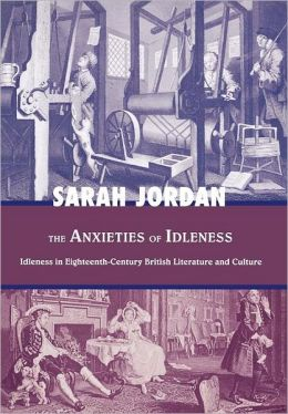 The Anxieties of Idleness: Idleness in Eighteenth-Century British Literature and Culture