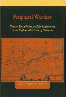 Peripheral Wonders: Nature, Knowledge, and Enlightenment in the Eighteenth-Century Orinoco