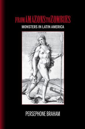 From Amazons to Zombies: Monsters in Latin America