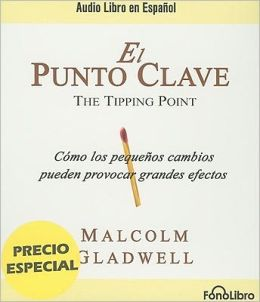 El punto clave: Cómo los pequeños cambios pueden provocar grandes efectos (The Tipping Point: How Little Things Can Make a Big Difference)