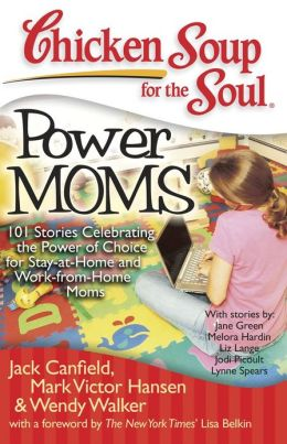 Chicken Soup for the Soul: Power Moms: 101 Stories Celebrating the Power of Choice for Stay-at-Home and Work-from-Home Moms