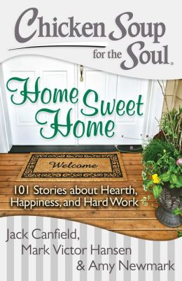 Chicken Soup for the Soul: Home Sweet Home: 101 Stories about Hearth, Happiness, and Hard Work