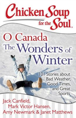Chicken Soup for the Soul: O Canada The Wonders of Winter: 101 Stories about Bad Weather, Good Times, and Great Sports