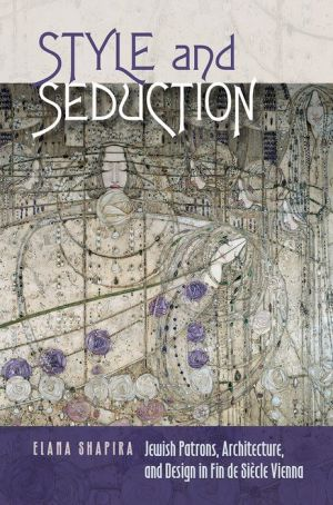 Style and Seduction: Jewish Patrons, Architecture, and Design in Fin de Siecle Vienna