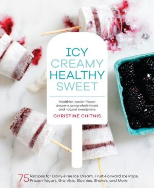 Icy, Creamy, Healthy, Sweet: 75 Recipes for Dairy-Free Ice Cream, Fruit-Forward Ice Pops, Frozen Yogurt, Granitas, Slushies, Shakes, and More