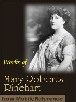 Works of Mary Roberts Rinehart: Circular Staircase, The Window at the White Cat, More Tish and more