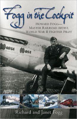 Fogg in the Cockpit: Howard Fogg - Master Railroad Artist, World War II Fighter Pilot