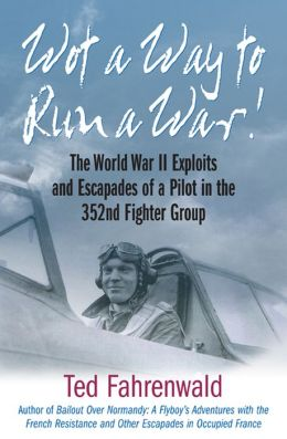 Wot a Way to Run a War!: The World War II Exploits and Escapades of a Pilot in the 352nd Fighter Group
