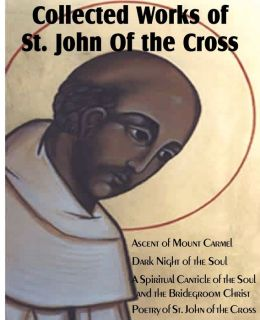 Collected Wroks of St. John of the Cross: Ascent of Mount Carmel, Dark Night of the Soul, a Spiritual Canticle of the Soul and the Bridegroom Christ,