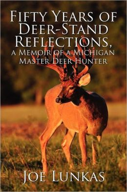 Fifty Years Of Deer-Stand Reflections, A Memoir Of A Michigan Master Deer Hunter