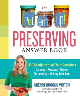The Put 'em Up! Answer Book: Your Home Preserving Guide to Mastering the Basics, Solving Problems, and Perfecting Technique