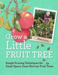Book Cover Image. Title: Grow a Little Fruit Tree:  Simple Pruning Techniques for Small-Space, Easy-Harvest Fruit Trees, Author: Ann Ralph