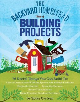 The Backyard Homestead Book of Building Projects: 76 Step-by-Step Projects Including Raised Beds, Fences, Trellises, Sheds, Tool Racks, Homemade Hutches, Coops, and Hives
