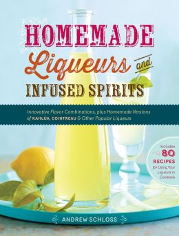 Homemade Liqueurs and Infused Spirits: Innovative Flavor Combinations, Plus Homemade Versions of Kahlua, Cointreau, and Other Popular Liqueurs