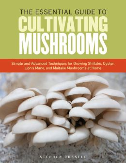 The Essential Guide to Cultivating Mushrooms: Simple and Advanced Techniques for Growing Shiitake, Oyster, LionGuide to Cultivating Mushrooms: Simple