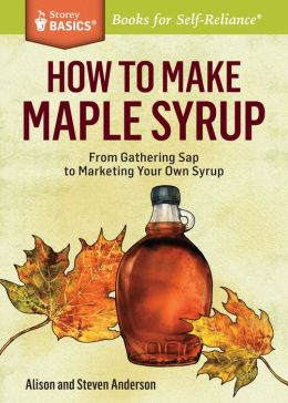 How to Make Maple Syrup: From Gathering Sap to Marketing Your Own Syrup. A Storey Basics Title