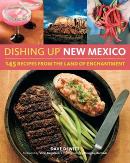 Dishing Up New Mexico: 150 Authentic Recipes from the Land of Enchantment