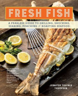 Fresh Fish: A Fearless Guide to Grilling, Shucking, Roasting, Poaching, and Sauteing Seafood