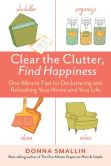 Book Cover Image. Title: Clear the Clutter, Find Happiness:  One-Minute Tips for Decluttering and Refreshing Your Home and Your Life, Author: Donna Smallin