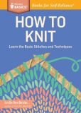 Book Cover Image. Title: How to Knit:  Learn the Basic Stitches and Techniques. A Storey Basics Title, Author: Leslie Ann Bestor