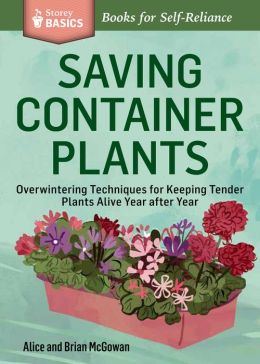 Saving Container Plants: Overwintering Techniques for Keeping Tender Plants Alive Year after Year. A Storey BASICS Title