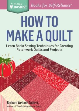 How to Make a Quilt: Learn Basic Sewing Techniques for Creating Patchwork Quilts and Projects. A Storey BASICS Title