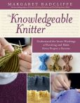 Book Cover Image. Title: The Knowledgeable Knitter:  Understand the Inner Workings of Knitting and Make Every Project a Success, Author: Margaret Radcliffe