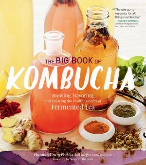 Book The Big Book of Kombucha: Brewing, Flavoring, and Enjoying the Health Benefits of Fermented Tea
