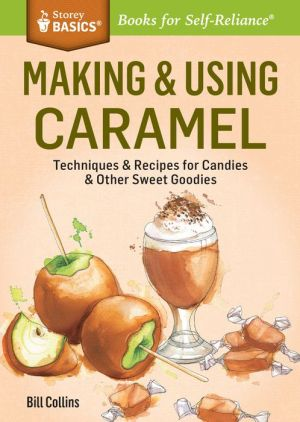 Making & Using Caramel: Techniques & Recipes for Candies & Other Sweet Goodies. A Storey BASICS Title