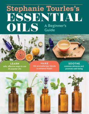 Stephanie Tourles's Essential Oils: A Beginner's Guide: Learn Safe, Effective Ways to Use 25 Popular Oils; Make 100 Aromatherapy Blends to Enhance Health; Soothe Common Ailments and Promote Well-Being