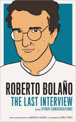 Roberto Bolaño: The Last Interview: And Other Conversations