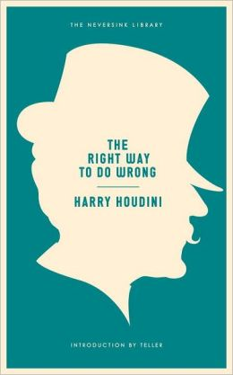 The Right Way to Do Wrong: A Unique Selection of Writings by History's Greatest Escape Artist