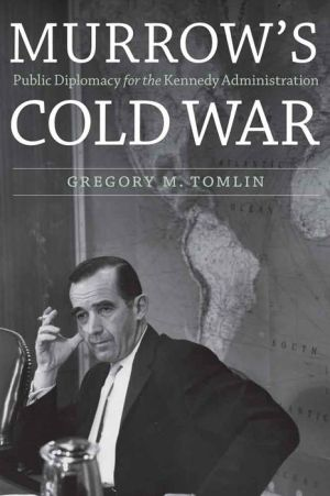Murrow's Cold War: Public Diplomacy for the Kennedy Administration