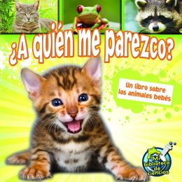A Quien Me Parezco? Un Libro Sobre Los Animales Bebes: Who Do I Look Like? a Book about Animal Babies