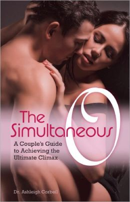 The Simultaneous O: A Couple's Guide to Achieving the Ultimate Climax