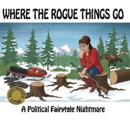 Where the Rogue Things Go: A Political Fairytale Nightmare (PagePerfect NOOK Book)