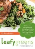 Book Cover Image. Title: The Leafy Greens Cookbook:  100 Creative, Flavorful Recipes Starring Super-Healthy Kale, Chard, Spinach, Bok Choy, Collards and More!, Author: Kathryn Anible